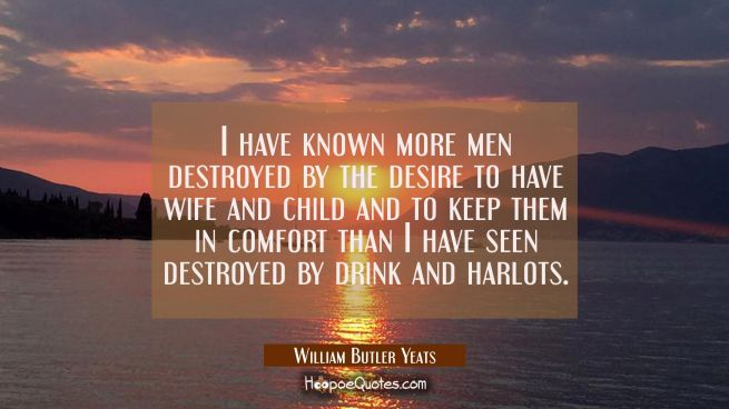 I have known more men destroyed by the desire to have wife and child and to keep them in comfort th