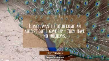 I once wanted to become an atheist but I gave up - they have no holidays. Henny Youngman Quotes