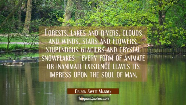 Forests lakes and rivers clouds and winds stars and flowers stupendous glaciers and crystal snowfla