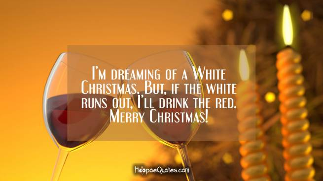 I'm dreaming of a White Christmas. But, if the white runs out, I'll drink the red. Merry Christmas!