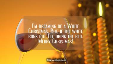 I'm dreaming of a White Christmas. But, if the white runs out, I'll drink the red. Merry Christmas! Christmas Quotes