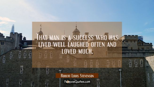 That man is a success who has lived well laughed often and loved much.