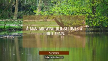 A man growing old becomes a child again.