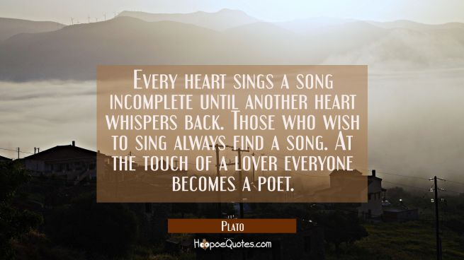 Every heart sings a song incomplete until another heart whispers back. Those who wish to sing alway