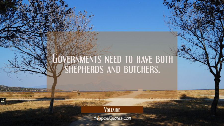 Governments need to have both shepherds and butchers. Voltaire Quotes