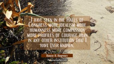 I have seen in the Halls of Congress more idealism more humanness more compassion more profiles of
