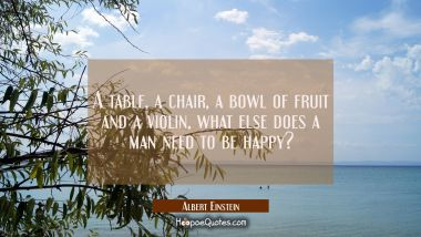 A table a chair a bowl of fruit and a violin, what else does a man need to be happy?