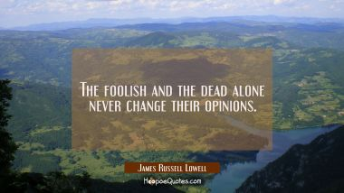 The foolish and the dead alone never change their opinions. James Russell Lowell Quotes