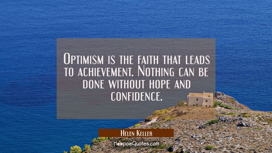 Optimism is the faith that leads to achievement. Nothing can be done without hope and confidence. Helen Keller Quotes