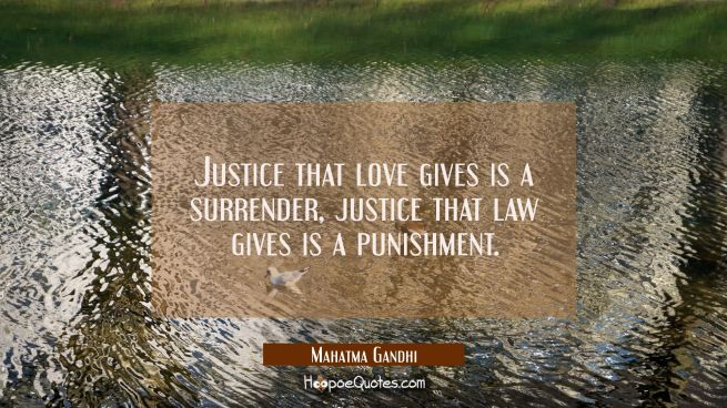 Justice that love gives is a surrender justice that law gives is a punishment.