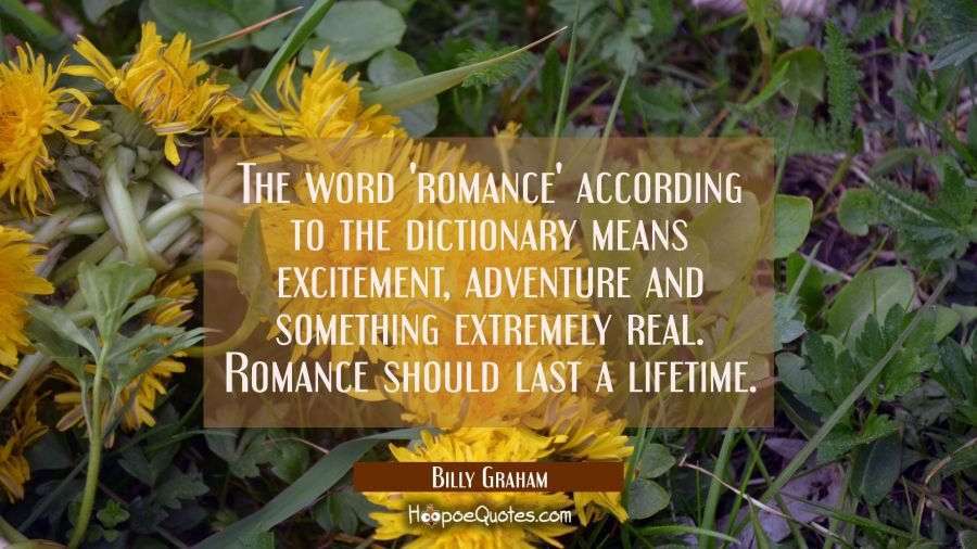The word 'romance ' according to the dictionary means excitement adventure and something extremely Billy Graham Quotes