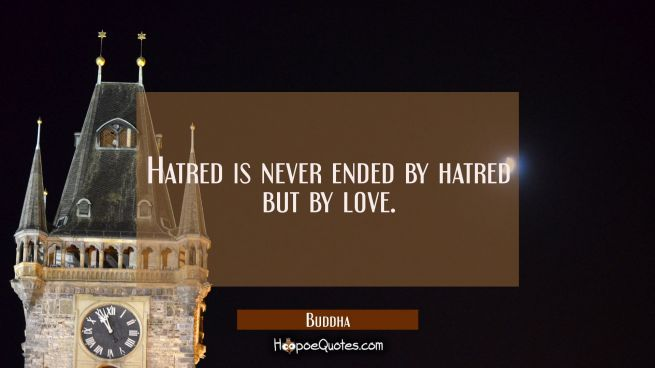 Hatred is never ended by hatred but by love