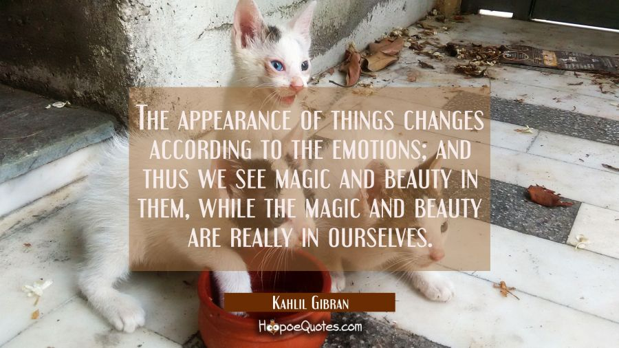 The appearance of things changes according to the emotions; and thus we see magic and beauty in them, while the magic and beauty are really in ourselves. Kahlil Gibran Quotes