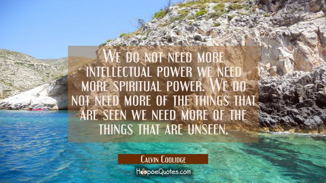 We do not need more intellectual power we need more spiritual power. We do not need more of the thi