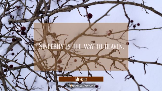 Sincerity is the way to heaven.
