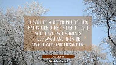 It will be a bitter pill to her that is like other bitter pills it will have two moments ill-flavor