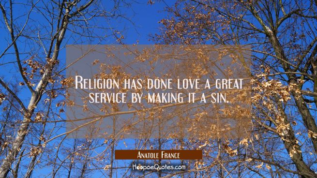 Religion has done love a great service by making it a sin.
