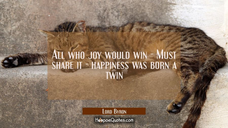 All who joy would win - Must share it - happiness was born a twin Lord Byron Quotes