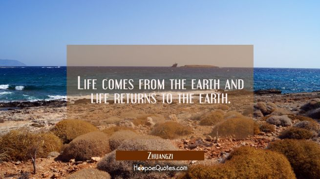 Life comes from the earth and life returns to the earth.