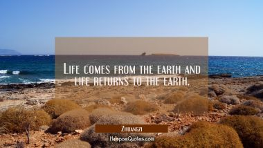 Life comes from the earth and life returns to the earth. Zhuangzi Quotes