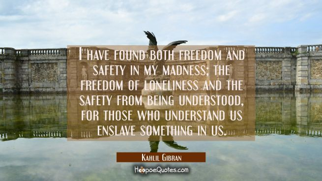 I have found both freedom and safety in my madness; the freedom of loneliness and the safety from being understood, for those who understand us enslave something in us.