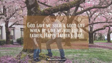 God gave me such a good gift when he gave me you for a father. Happy Father's Day! Father's Day Quotes