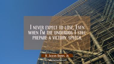 I never expect to lose. Even when I'm the underdog I still prepare a victory speech. H. Jackson Brown, Jr. Quotes