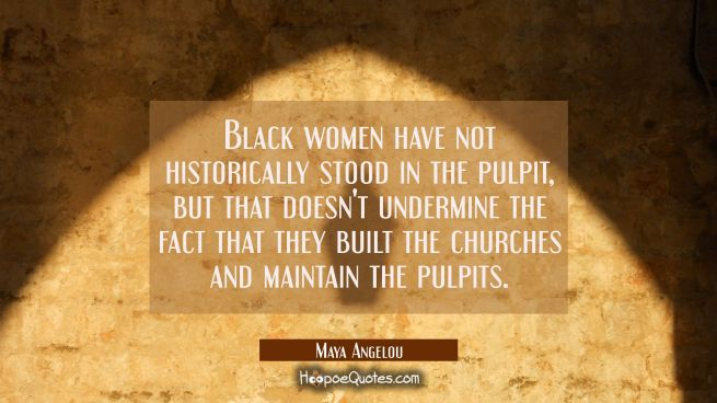 Black women have not historically stood in the pulpit but that doesn't undermine the fact that they