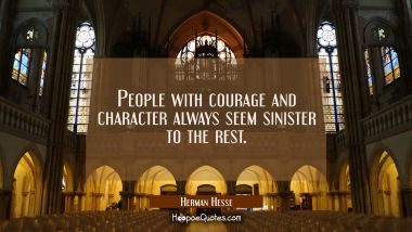 People with courage and character always seem sinister to the rest. Herman Hesse Quotes