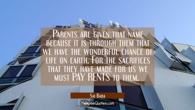 Parents are given that name because it is through them that we have the wonderful chance of life on