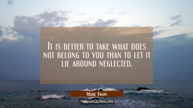It is better to take what does not belong to you than to let it lie around neglected.