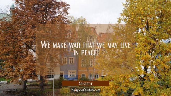 We make war that we may live in peace.