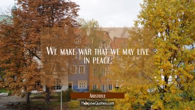 We make war that we may live in peace. Aristotle Quotes