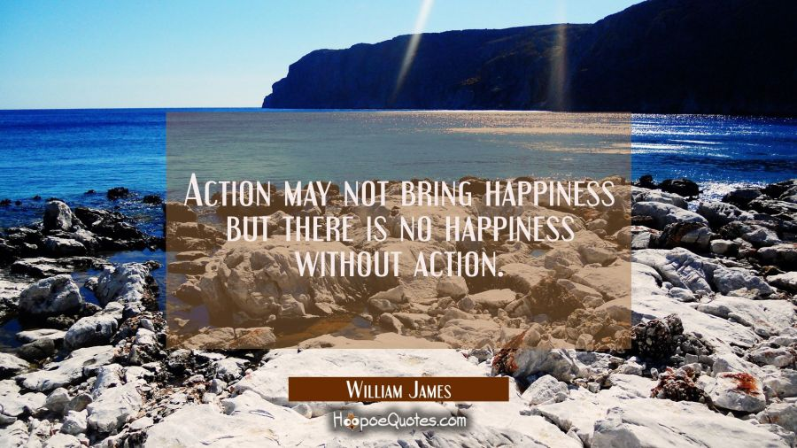 Action may not bring happiness but there is no happiness without action. William James Quotes