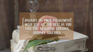 Congrats on your engagement! I wish you all the best as you take this beautiful lifelong journey together. Engagement Quotes
