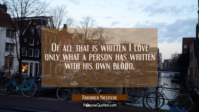 Of all that is written I love only what a person has written with his own blood.