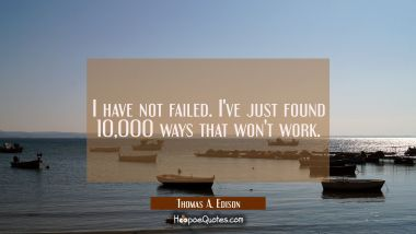 I have not failed. I've just found 10 000 ways that won't work. Thomas A. Edison Quotes