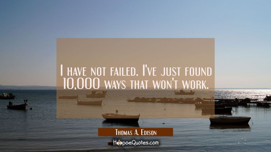 I have not failed. I've just found 10 000 ways that won't work.