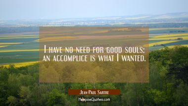 I have no need for good souls: an accomplice is what I wanted.