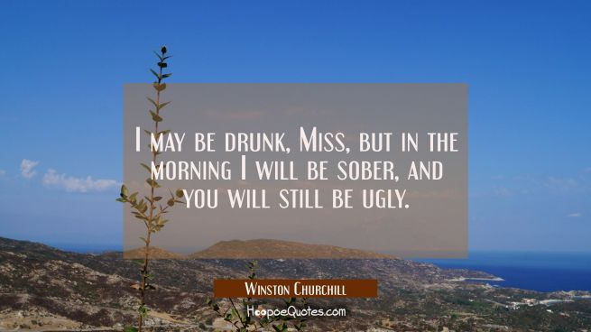 I may be drunk Miss but in the morning I will be sober and you will still be ugly.