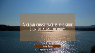 A clear conscience is the sure sign of a bad memory. Mark Twain Quotes