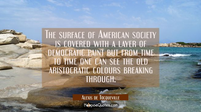 The surface of American society is covered with a layer of democratic paint but from time to time o