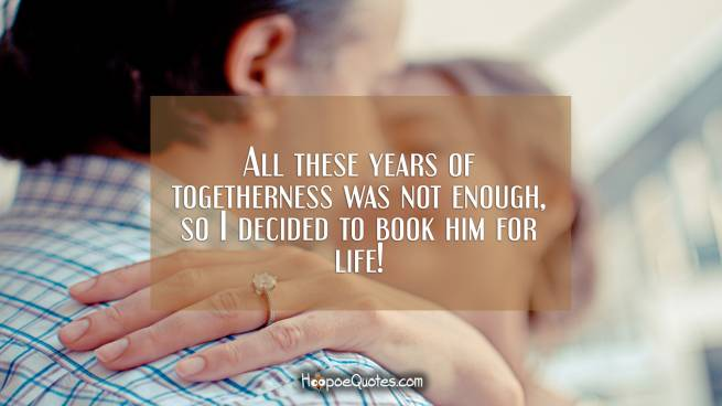 All these years of togetherness was not enough, so I decided to book him for life!