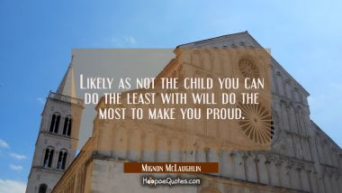 Likely as not the child you can do the least with will do the most to make you proud.