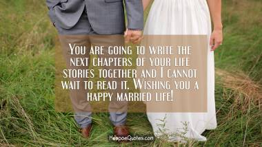 You are going to write the next chapters of your life stories together and I cannot wait to read it. Wishing you a happy married life! Wedding Quotes