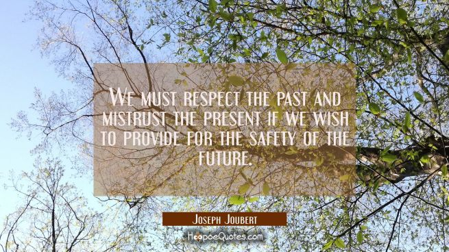 We must respect the past and mistrust the present if we wish to provide for the safety of the futur