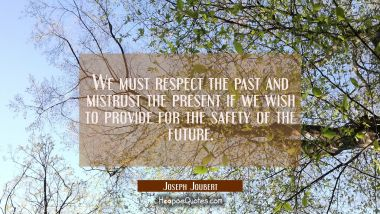 We must respect the past and mistrust the present if we wish to provide for the safety of the futur Joseph Joubert Quotes