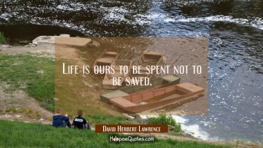 Life is ours to be spent not to be saved.