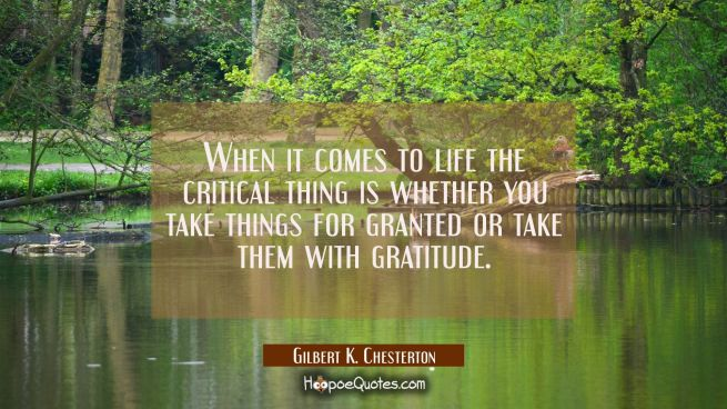 When it comes to life the critical thing is whether you take things for granted or take them with g