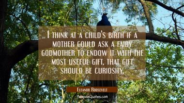 I think at a child's birth if a mother could ask a fairy godmother to endow it with the most useful